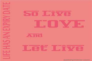 Life Has An Expiry Date...So Live, Love And Let Live.