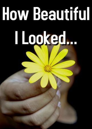 How Beautiful I Looked...