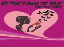 At The Dawn Of Love, Did They Part.