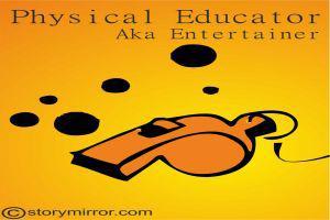 Physical Educator (Aka) Entertainer