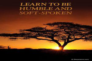 Learn To Be Humble And Soft-Spoken