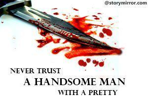 Never Trust A Handsome Man With A Pretty