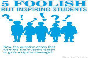 5 Foolish But Inspiring Students